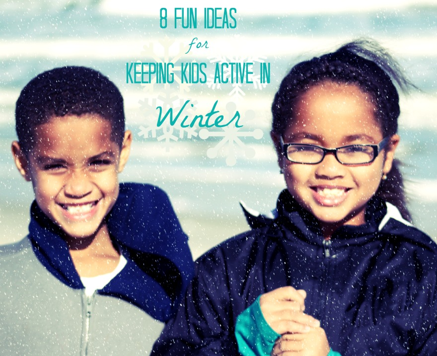 Keeping Kids Active In Winter- Eight FUN Ideas!